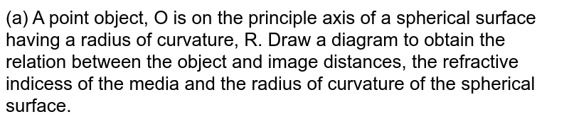 (a) A point object, O is on the principle axis of a spherical surface having a radius of curvature, R. Draw a diagram to obtain the relation between the object and image distances, the refractive indicess of the media and the radius of curvature of the spherical surface.