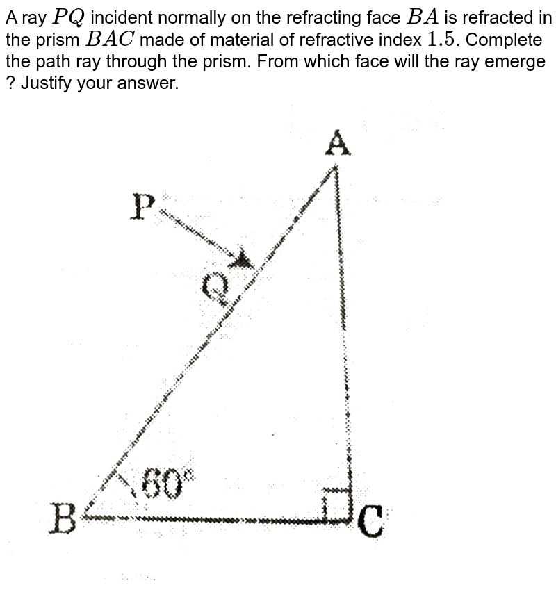 """A ray `PQ` incident normally on the refracting face `BA` is refracted in the prism `BAC` made of material of refractive index `1.5`. Complete the path ray through the prism. From which face will the ray emerge ? Justify your answer. <br> <img src=""""https://d10lpgp6xz60nq.cloudfront.net/physics_images/SB_PHY_XII_16_OD_E01_007_Q01.png"""" width=""""80%"""">"""