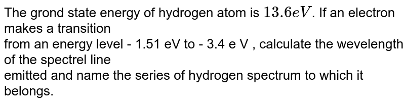 The grond state energy of hydrogen atom is  ` 13.6 eV`. If an electron makes a transition  <br> from an energy level - 1.51 eV to - 3.4 e V , calculate the wevelength of the spectrel line  <br> emitted and name the series of hydrogen spectrum to which it belongs.