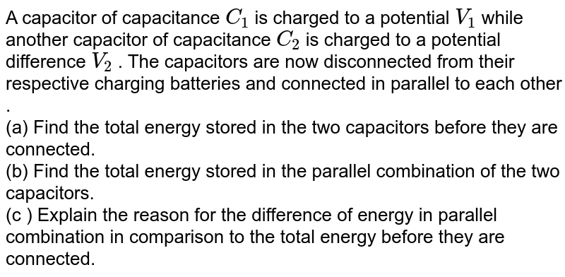A capacitor of capacitance  `C_(1)` is charged to a potential `V_(1)` while another capacitor of capacitance  `C_(2)` is charged to a potential difference `V_(2)` . The  capacitors are now disconnected from their respective charging batteries and connected in parallel to each other .    <br>  (a)  Find the total energy stored in the two capacitors before they are connected.   <br>   (b)  Find the total energy stored in the parallel combination of the two capacitors.    <br>   (c ) Explain the reason for the difference of energy in parallel combination in comparison to the total energy before they are connected.