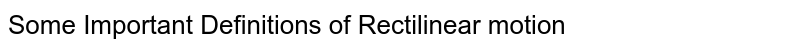 Some Important Definitions of Rectilinear motion