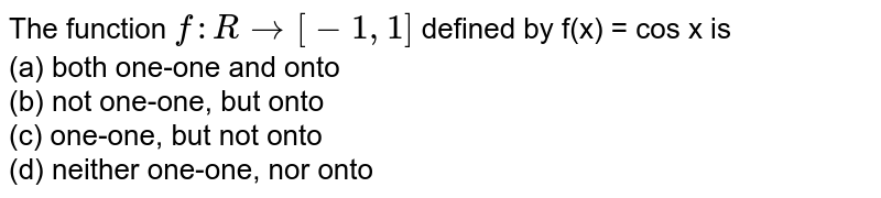 The function `f : R rarr [ -1,1 ]` defined by f(x) = cos x is <br> (a) both one-one and onto <br> (b) not one-one, but onto <br> (c) one-one, but not onto <br> (d) neither one-one, nor onto