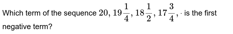 Which term of the sequence `20 ,19 1/4, 18 1/2, 17 3/4,dot` is the first negative term?