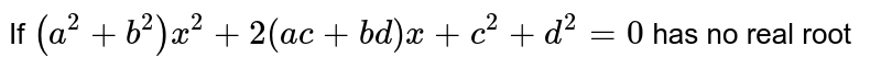 If `(a^2+b^2)x^2+2(ac+bd)x+c^2+d^2=0` has no  real root