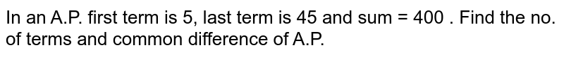 In an A.P. first term is 5, last term is 45 and sum = 400 . Find the no. of terms and common difference of A.P.