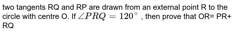 two tangents RQ and RP are drawn from an external point R to the circle with centre O. If `/_PRQ =120^@` , then prove that OR= PR+ RQ