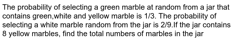 The probability of selecting a green marble at random from a jar that contains green,white and yellow marble is 1/3. The probability of selecting a white marble random from the jar is 2/9.If the jar contains 8 yellow marbles, find the total numbers of marbles in the jar