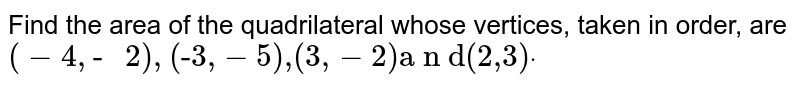 """Find   the area of the quadrilateral whose vertices, taken in order, are `(-4,""""- """"2),""""(-3,""""- """"5),"""" """"(3,""""- """"2)"""" """"a n d"""" """"(2,""""""""3)dot`"""