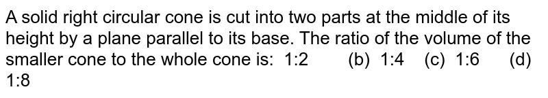 A solid right circular cone is cut into two parts at the middle of its   height by a plane parallel to its base. The ratio of the volume of the   smaller cone to the whole cone is: 1:2 (b)   1:4 (c) 1:6   (d) 1:8