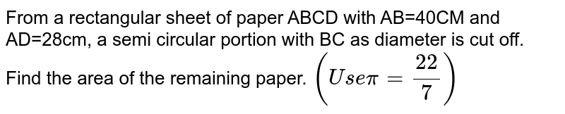 From a rectangular sheet of paper ABCD with AB=40CM and AD=28cm, a semi   circular portion with BC as diameter is cut off. Find the area of the   remaining paper. `(U s epi=(22)/7)`