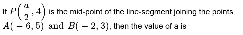 If  `P(a/2, 4)` is the mid-point of the line-segment joining the points `A(-6, 5) and B(- 2, 3)`, then the value of a is