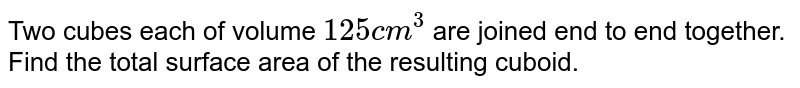 Two cubes each of volume `125 cm^3` are joined end to end together. Find the total surface area of the resulting cuboid.
