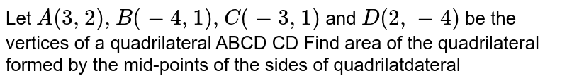 Let `A(3, 2),B(-4, 1), C(-3, 1)` and `D(2, -4)` be the vertices of a quadrilateral ABCD CD Find area of the quadrilateral formed by the mid-points of the sides of quadrilatdateral