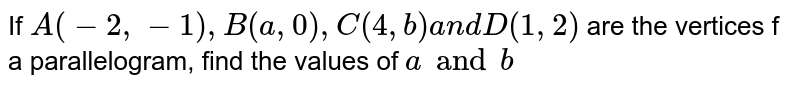 If `A(-2,-1),B(a ,0),C(4, b)a n d D(1,2)` are the vertices f a parallelogram, find the values of `a and b`