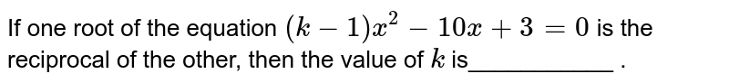 If  one  root of the equation `(k-1)x^(2) - 10x+ 3 = 0` is the reciprocal of the other, then the  value of `k` is___________  .