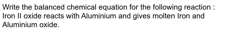 """Write the balanced chemical equation for the following reaction : <br> """"Iron II oxide reacts with Aluminium and gives molten Iron and Aluminium oxide."""""""