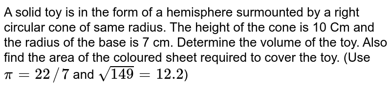 A solid toy is in the form of a hemisphere surmounted by a right circular cone of same radius. The height of the cone is 10 Cm and the radius of the base is 7 cm. Determine the volume of the toy. Also find the area of the coloured sheet required to cover the toy. (Use `pi = 22//7` and `sqrt149 = 12.2`)