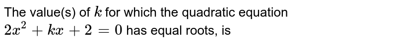 The value(s) of `k` for which the quadratic equation `2x^2 + kx + 2 = 0 ` has equal roots, is
