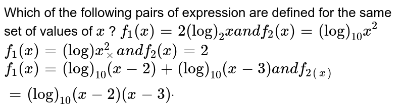 Which of the following pairs of expression are defined for the same set   of values of `x` ?  `f_1(x)=2(log)_2xa n df_2(x)=(log)_(10)x^2`   `f_1(x)=(log)x_xx^2a n df_2(x)=2`   `f_1(x)=(log)_(10)(x-2)+(log)_(10)(x-3)a n df_(2(x))=(log)_(10)(x-2)(x-3)dot`