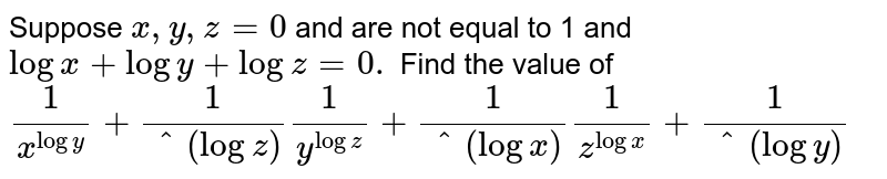 Suppose `x , y ,z=0` and are not equal to 1 and `logx+logy+logz=0.` Find the value of  `1/(x^(logy))+1/(^(logz))1/(y^(logz))+1/(^(logx))1/(z^(logx))+1/(^(logy))`