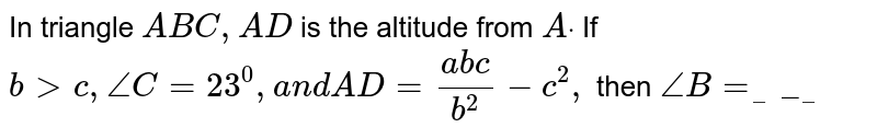 In triangle `A B C ,A D` is the altitude from `Adot` If `b > c ,/_C=23^0,a n dA D=(a b c)/(b^2)-c^2,` then `/_B=_____`