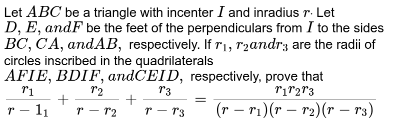 Let `A B C` be a triangle with incenter `I` and inradius `rdot` Let `D ,E ,a n dF` be the feet of the perpendiculars from `I` to the sides `B C ,C A ,a n dA B ,` respectively. If `r_1,r_2a n dr_3` are the radii of circles inscribed in the quadrilaterals `A F I E ,B D I F ,a n dC E I D ,` respectively, prove that `(r_1)/(r-1_1)+(r_2)/(r-r_2)+(r_3)/(r-r_3)=(r_1r_2r_3)/((r-r_1)(r-r_2)(r-r_3))`