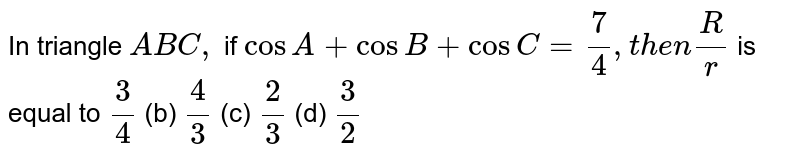 In triangle `A B C ,` if `cosA+cosB+cosC=7/4, t h e n R/r` is equal to `3/4`  (b) `4/3`  (c) `2/3`  (d) `3/2`