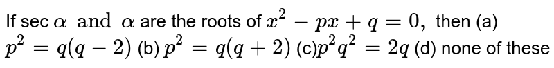 If sec `alpha and alpha` are the roots of `x^2-p x+q=0,` then  (a) `p^2=q(q-2)`  (b) `p^2=q(q+2)`  (c)`p^2q^2=2q`  (d) none of these