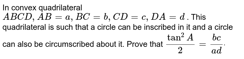 In convex quadrilateral `A B C D ,A B=a ,B C=b ,C D=c ,D A=d` . This quadrilateral is such that a circle can be inscribed in it and a   circle can also be circumscribed about it. Prove that `tan^2A/2=(b c)/(a d)dot`