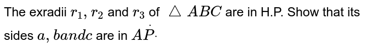 The exradii `r_1,r_2` and `r_3` of ` /_\A B C` are in H.P. Show that its sides `a , b a n d c` are in `AdotPdot`