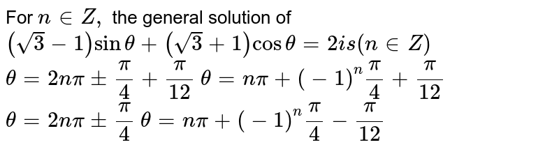 For `n in  Z ,` the general solution of `(sqrt(3)-1)sintheta+(sqrt(3)+1)costheta=2  is(n in  Z)`   `theta=2npi+-pi/4+pi/(12)`   `theta=npi+(-1)^npi/4+pi/(12)`   `theta=2npi+-pi/4`   `theta=npi+(-1)^npi/4-pi/(12)`