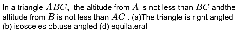 In a triangle `A B C ,` the altitude from `A` is not less than `B C` andthe altitude from `B` is not less than `A C` . (a)The triangle is right angled   (b) isosceles obtuse angled (d) equilateral