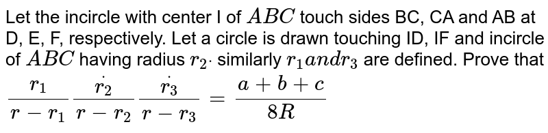 Let the incircle with center I of ` A B C` touch sides BC, CA and AB at D, E, F, respectively. Let a circle is drawn   touching ID, IF and incircle of ` A B C` having radius `r_2dot` similarly `r_1a n dr_3` are defined. Prove that `(r_1)/(r-r_1)dot(r_2)/(r-r_2)dot(r_3)/(r-r_3)=(a+b+c)/(8R)`