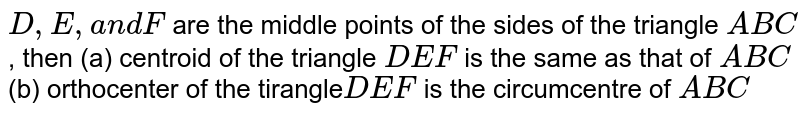 `D , E ,a n dF` are the middle points of the sides of the triangle `A B C` , then (a) centroid of the triangle `D E F` is the same as that of `A B C` (b) orthocenter of the tirangle`D E F` is the circumcentre of `A B C`