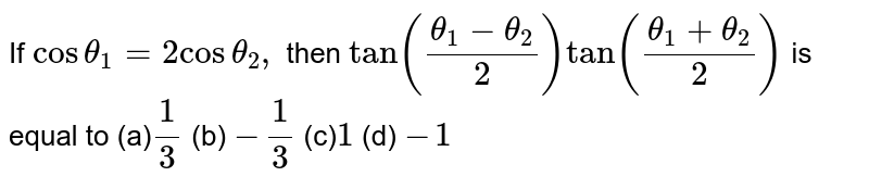 If `costheta_1 =2costheta_2,` then `tan((theta_1-theta_2)/2)tan((theta_1+theta_2)/2)` is equal to (a)`1/3`    (b) `-1/3`  (c)`1`    (d) `-1`