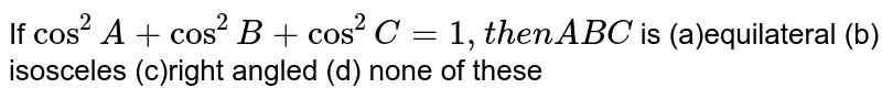 If `cos^2A+cos^2B+cos^2C=1, t h e n  ABC` is (a)equilateral (b) isosceles (c)right angled (d) none of these