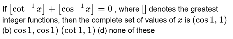 If `[cot^(-1)x]+[cos^(-1)x]=0` , where `[]` denotes the greatest integer functions, then the complete set of values   of `x` is `(cos1,1)`  (b) `cos1,cos1)`  `(cot1,1)`  (d) none of these