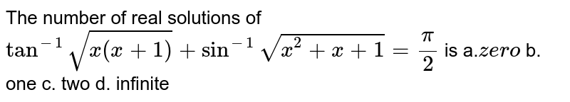 The number of real solutions of `tan^(-1)sqrt(x(x+1))+sin^(-1)sqrt(x^2+x+1)=pi/2` is a.`z ero` b. one`` c. two   d. infinite