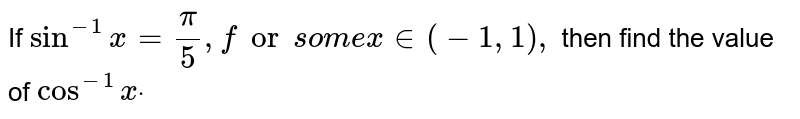 If `sin^(-1)x=pi/5,forsom ex in (-1,1),` then find the value of `cos^(-1)xdot`