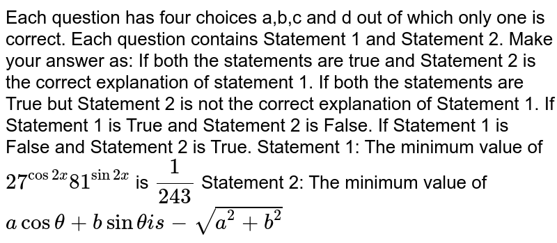 Each question has four choices a,b,c   and d out of which only one is correct. Each question contains Statement 1 and   Statement 2. Make your answer as: If both the statements are true and Statement 2 is the correct   explanation of statement 1. If both the statements are True but Statement 2 is not the correct   explanation of Statement 1. If Statement 1 is True and Statement 2 is False. If Statement 1 is False and Statement 2 is True. Statement 1: The minimum value of `27^(cos2x)81^(sin2x)` is `1/(243)`  Statement 2: The minimum value of `acostheta+bsinthetai s-sqrt(a^2+b^2)`
