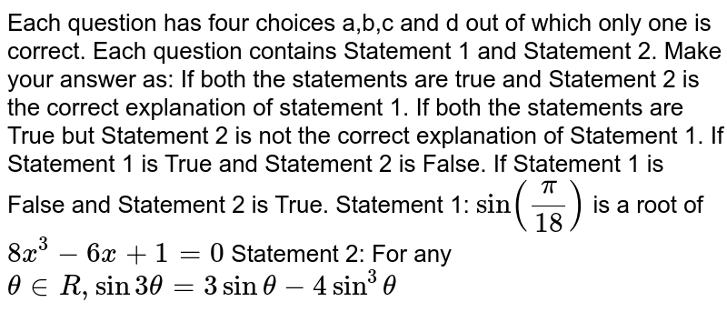 Each question has four choices a,b,c   and d out of which only one is correct. Each question contains Statement 1   and Statement 2. Make your answer as: If both the statements are true and Statement 2 is the correct   explanation of statement 1. If both the statements are True but Statement 2 is not the correct   explanation of Statement 1. If Statement 1 is True and Statement 2 is False. If Statement 1 is False and Statement 2 is True. Statement 1: `sin(pi/18)` is a root of `8x^3-6x+1=0`  Statement 2: For any `theta in  R ,sin3theta=3sintheta-4sin^3theta`