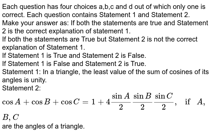 Each question has four choices a,b,c   and d out of which only one is correct. Each question contains Statement 1   and Statement 2. <br>Make your answer as: If both the statements are true and Statement 2 is the correct   explanation of statement 1.<br> If both the statements are True but Statement 2 is not the correct   explanation of Statement 1.<br> If Statement 1 is True and Statement 2 is False.<br> If Statement 1 is False and Statement 2 is True.<br> Statement 1: In a triangle, the least value of the sum of cosines of   its angles is unity.<br> Statement 2: `cosA+cosB+cosC=1+4sinA/2sinB/2sinC/2,ifA , B , C` are the angles of a triangle.