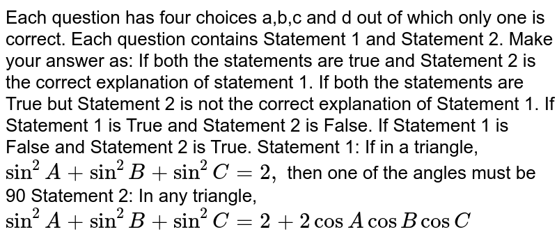 Each question has four choices a,b,c   and d out of which only one is correct. Each question contains Statement 1 and   Statement 2. Make your answer as: If both the statements are true and Statement 2 is the correct   explanation of statement 1. If both the statements are True but Statement 2 is not the correct   explanation of Statement 1. If Statement 1 is True and Statement 2 is False. If Statement 1 is False and Statement 2 is True. Statement 1: If in a triangle, `sin^2A+sin^2B+sin^2C=2,` then one of the angles must be 90  Statement 2: In any triangle, `sin^2A+sin^2B+sin^2C=2+2cosAcosBcosC`