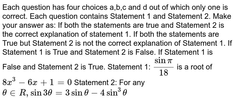 Each question has four choices a,b,c   and d out of which only one is correct. Each question contains Statement 1   and Statement 2. Make your answer as: If both the statements are true and Statement 2 is the correct   explanation of statement 1. If both the statements are True but Statement 2 is not the correct   explanation of Statement 1. If Statement 1 is True and Statement 2 is False. If Statement 1 is False and Statement 2 is True. Statement 1: `sinpi/(18)` is a root of `8x^3-6x+1=0`  Statement 2: For any `theta in  R ,sin3theta=3sintheta-4sin^3theta`