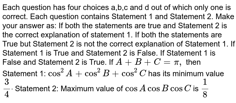 Each question has four choices a,b,c   and d out of which only one is correct. Each question contains Statement 1   and Statement 2. Make your answer as: If both the statements are true and Statement 2 is the correct explanation   of statement 1. If both the statements are True but Statement 2 is not the correct   explanation of Statement 1. If Statement 1 is True and Statement 2 is False. If Statement 1 is False and Statement 2 is True. If `A+B+C=pi,` then Statement 1: `cos^2A+cos^2B+cos^2C` has its minimum value `3/4dot`  Statement 2: Maximum value of `cosAcosBcosC` is `1/8`