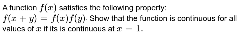 A function `f(x)` satisfies the following property: `f(x+y)=f(x)f(y)dot` Show that the function is continuous for all values of `x` if its is continuous at `x=1.`