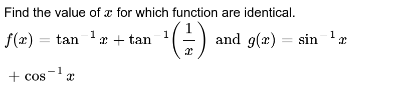 Find the value of `x` for which function are identical. `f(x)=tan^(-1)x+tan^(-1)( 1/x )  and g(x)=sin^(-1)x+cos^(-1)x`