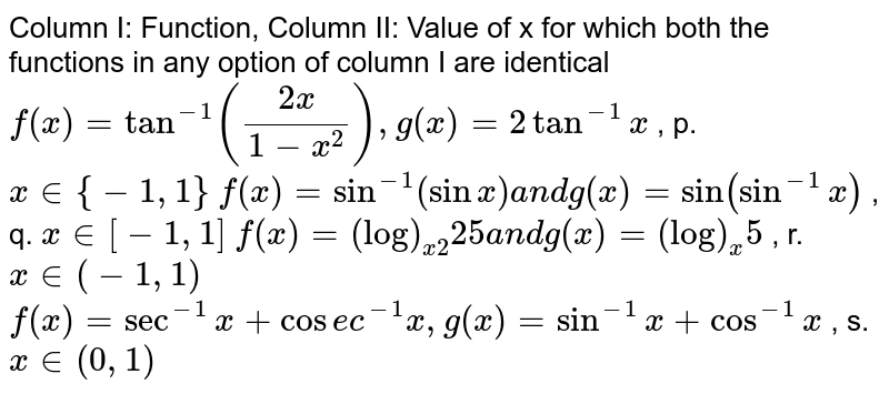 """Column I:   Function, Column II: Value of x for which both the functions in any option of   column I are identical `f(x)=tan^(-1)((2x)/(1-x^2)),g(x)=2tan^(-1)x` , p. `x in {-1,1}`  `f(x)=sin^(-1)(sinx)a n dg(x)=""""sin""""(sin^(-1)x)` , q. `x in [-1,1]`  `f(x)=(log)_(x2)25a n dg(x)=(log)_x5` , r. `x in (-1,1)`  `f(x)=sec^(-1)x+cos e c^(-1)x ,g(x)=sin^(-1)x+cos^(-1)x` , s. `x in (0,1)`"""