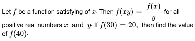 Let `f` be a function satisfying of `xdot` Then `f(x y)=(f(x))/y` for all positive real numbers `x and ydot` If `f(30)=20 ,` then find the value of `f(40)dot`