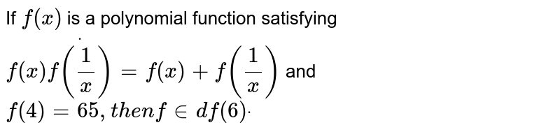 If `f(x)` is a polynomial function satisfying `f(x)dotf(1/x)=f(x)+f(1/x)` and `f(4)=65 ,t h e nfin df(6)dot`